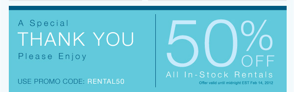 A special THANK YOU. Please Enjoy. USE PROMO CODE RENTAL50. 50% OFF All In-Stock Rentals.